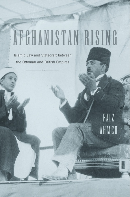 Afghanistan Rising: Islamic Law and Statecraft between the Ottoman and British Empires (Harvard Univ. Press, 2017)